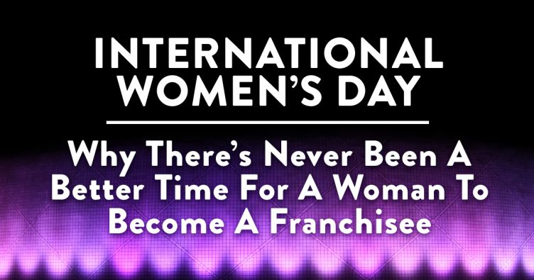 INTERNATIONAL WOMEN'S DAY: Why There's Never Been A Better Time For A Woman To Become A Franchisee